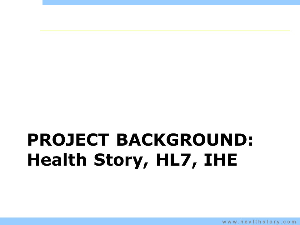 www.healthstory.com PROJECT BACKGROUND: Health Story, HL7, IHE