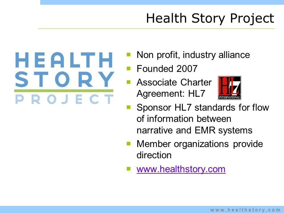 www.healthstory.com Health Story Project Non profit, industry alliance Founded 2007 Associate Charter Agreement: HL7 Sponsor HL7 standards for flow of information between narrative and EMR systems Member organizations provide direction www.healthstory.com