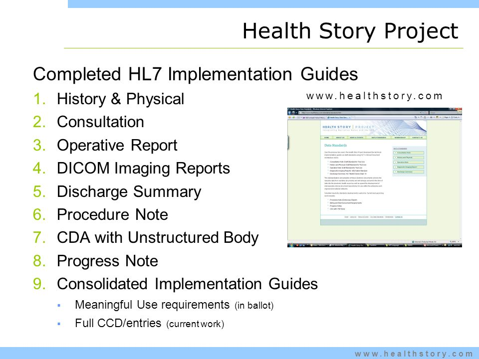 www.healthstory.com Health Story Project Completed HL7 Implementation Guides 1.History & Physical 2.Consultation 3.Operative Report 4.DICOM Imaging Reports 5.Discharge Summary 6.Procedure Note 7.CDA with Unstructured Body 8.Progress Note 9.Consolidated Implementation Guides Meaningful Use requirements (in ballot) Full CCD/entries (current work) www.healthstory.com