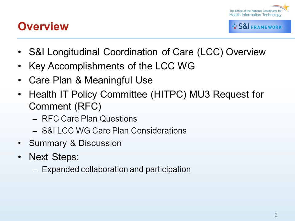 Overview S&I Longitudinal Coordination of Care (LCC) Overview Key Accomplishments of the LCC WG Care Plan & Meaningful Use Health IT Policy Committee (HITPC) MU3 Request for Comment (RFC) –RFC Care Plan Questions –S&I LCC WG Care Plan Considerations Summary & Discussion Next Steps: –Expanded collaboration and participation 2