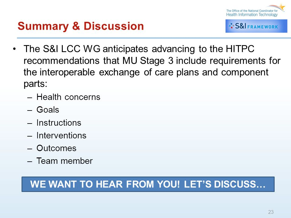Summary & Discussion The S&I LCC WG anticipates advancing to the HITPC recommendations that MU Stage 3 include requirements for the interoperable exchange of care plans and component parts: –Health concerns –Goals –Instructions –Interventions –Outcomes –Team member 23 WE WANT TO HEAR FROM YOU.