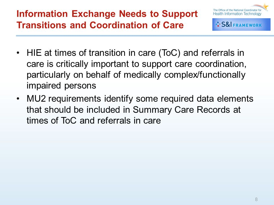 Information Exchange Needs to Support Transitions and Coordination of Care HIE at times of transition in care (ToC) and referrals in care is critically important to support care coordination, particularly on behalf of medically complex/functionally impaired persons MU2 requirements identify some required data elements that should be included in Summary Care Records at times of ToC and referrals in care 8