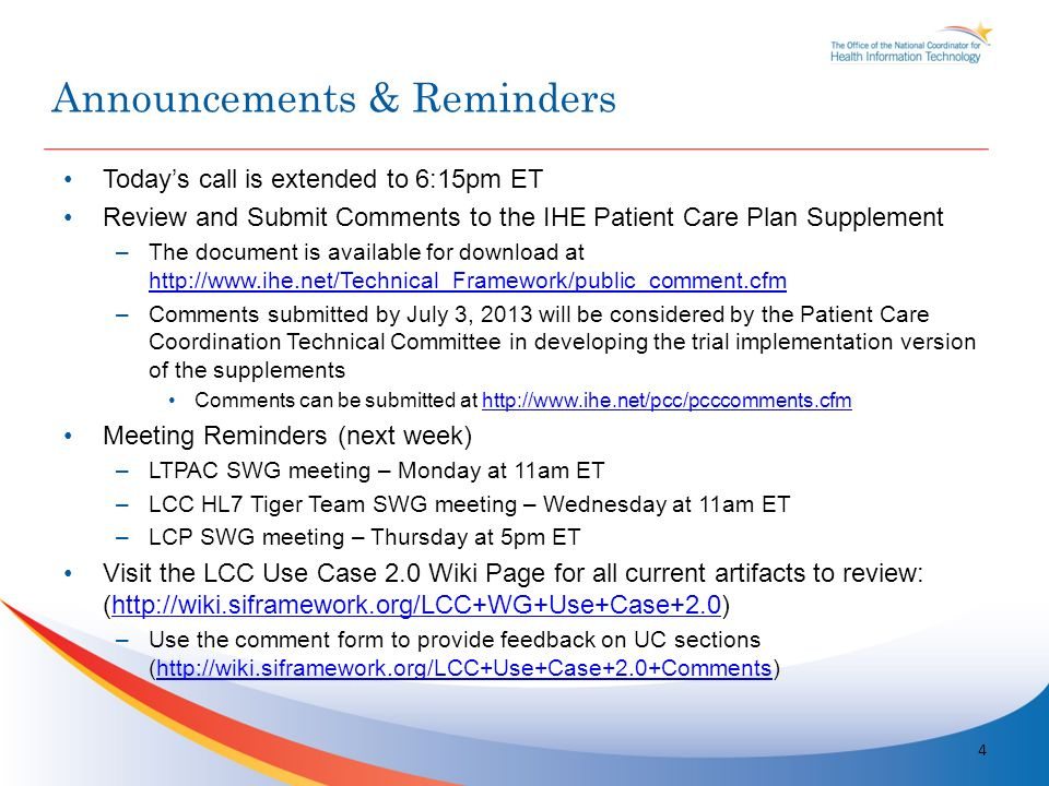 Todays call is extended to 6:15pm ET Review and Submit Comments to the IHE Patient Care Plan Supplement –The document is available for download at http://www.ihe.net/Technical_Framework/public_comment.cfm http://www.ihe.net/Technical_Framework/public_comment.cfm –Comments submitted by July 3, 2013 will be considered by the Patient Care Coordination Technical Committee in developing the trial implementation version of the supplements Comments can be submitted at http://www.ihe.net/pcc/pcccomments.cfmhttp://www.ihe.net/pcc/pcccomments.cfm Meeting Reminders (next week) –LTPAC SWG meeting – Monday at 11am ET –LCC HL7 Tiger Team SWG meeting – Wednesday at 11am ET –LCP SWG meeting – Thursday at 5pm ET Visit the LCC Use Case 2.0 Wiki Page for all current artifacts to review: (http://wiki.siframework.org/LCC+WG+Use+Case+2.0)http://wiki.siframework.org/LCC+WG+Use+Case+2.0 –Use the comment form to provide feedback on UC sections (http://wiki.siframework.org/LCC+Use+Case+2.0+Comments)http://wiki.siframework.org/LCC+Use+Case+2.0+Comments 4 Announcements & Reminders