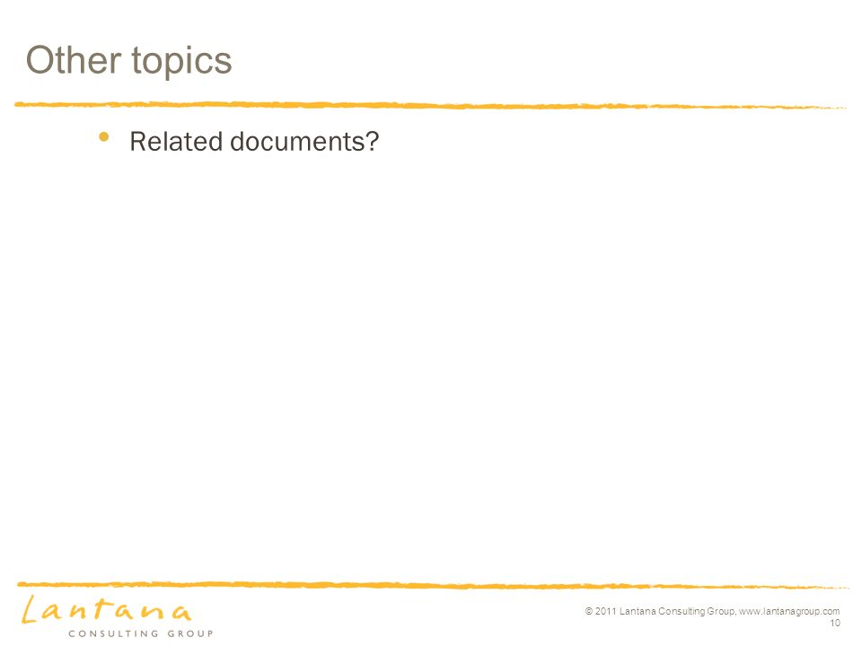 © 2011 Lantana Consulting Group, www.lantanagroup.com 10 Related documents Other topics