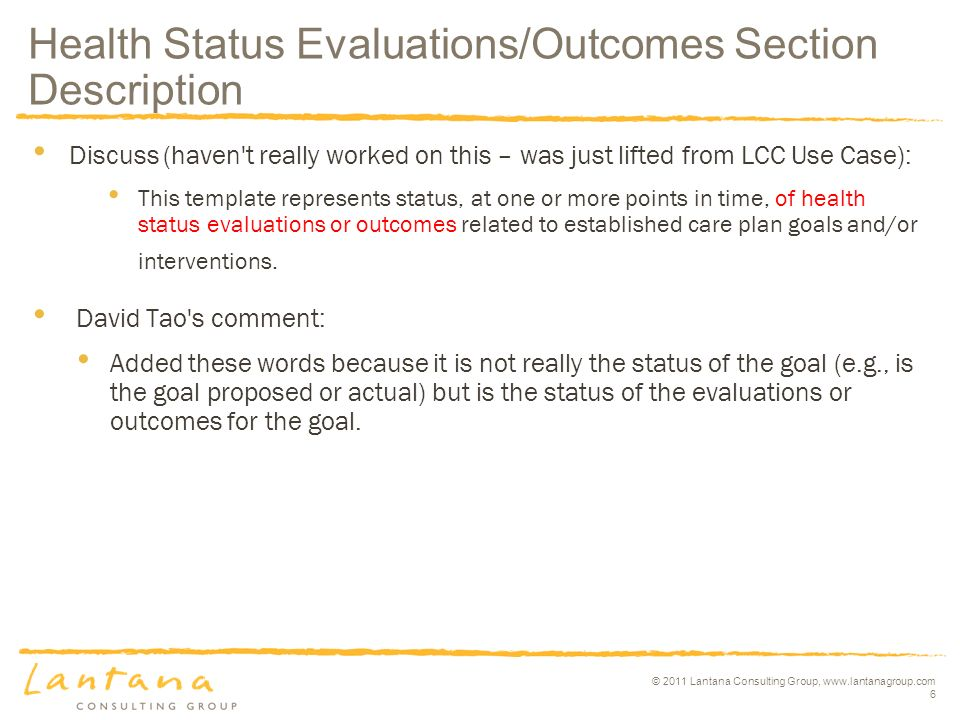 © 2011 Lantana Consulting Group, www.lantanagroup.com 6 Discuss (haven t really worked on this – was just lifted from LCC Use Case): This template represents status, at one or more points in time, of health status evaluations or outcomes related to established care plan goals and/or interventions.