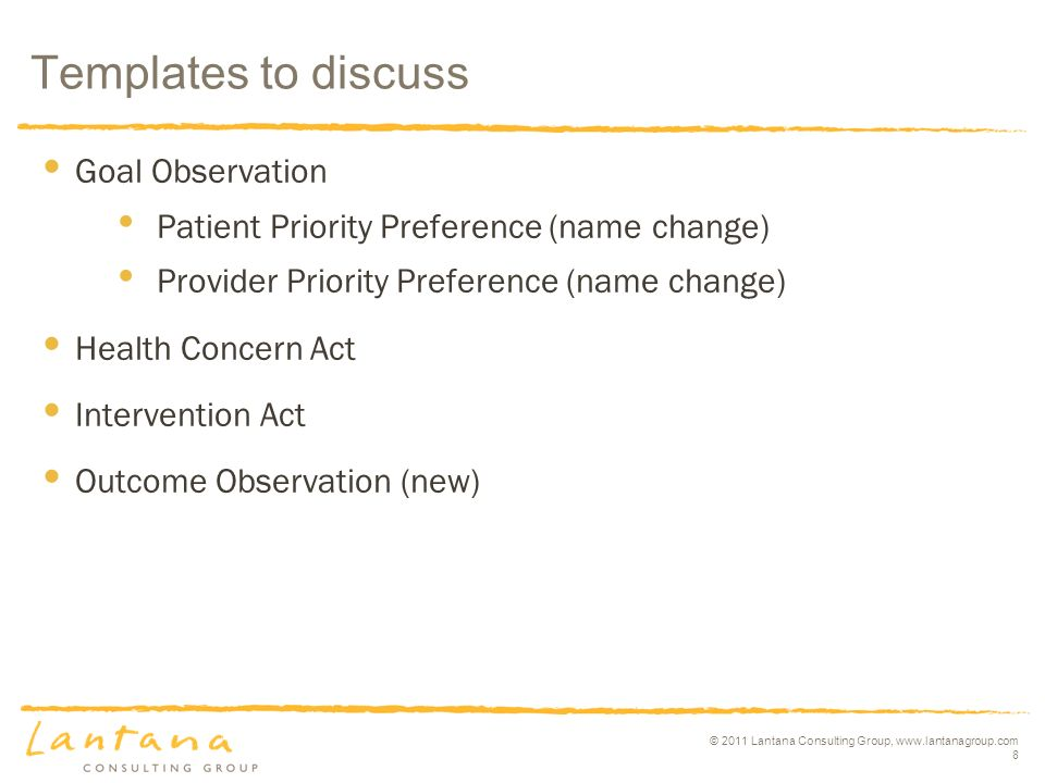 © 2011 Lantana Consulting Group, www.lantanagroup.com 8 Goal Observation Patient Priority Preference (name change) Provider Priority Preference (name change) Health Concern Act Intervention Act Outcome Observation (new) Templates to discuss