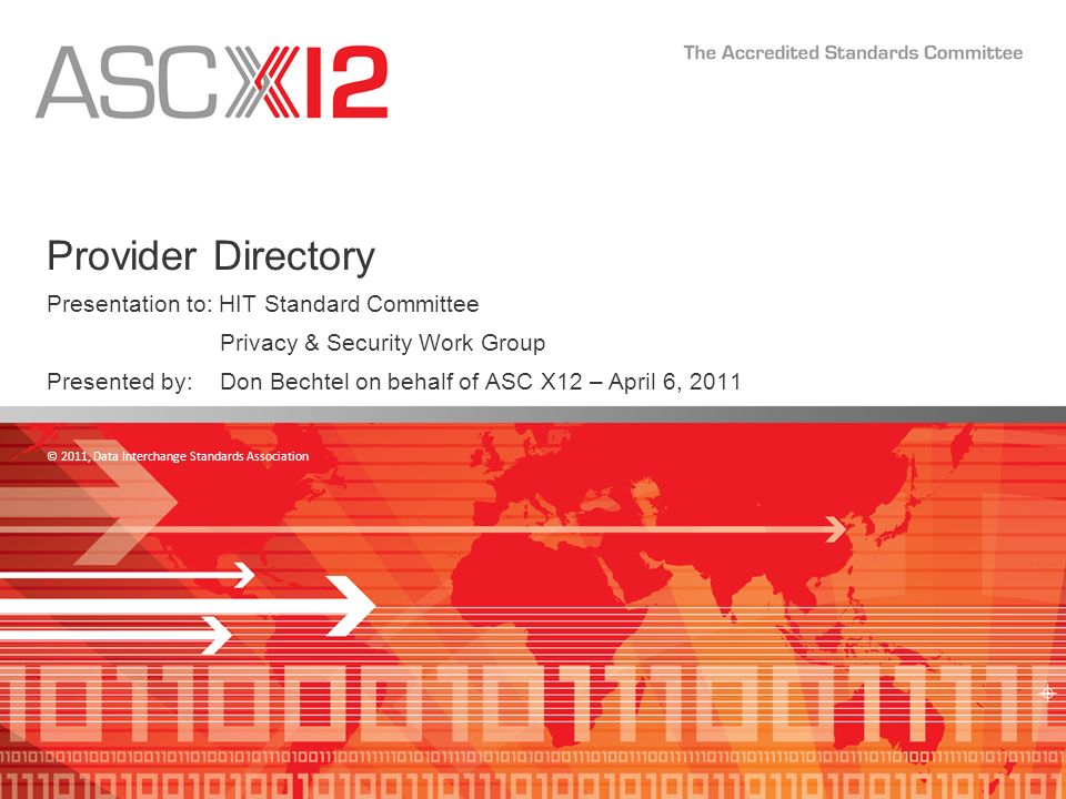 © 2011, Data Interchange Standards Association Provider Directory Presentation to: HIT Standard Committee Privacy & Security Work Group Presented by: Don Bechtel on behalf of ASC X12 – April 6, 2011