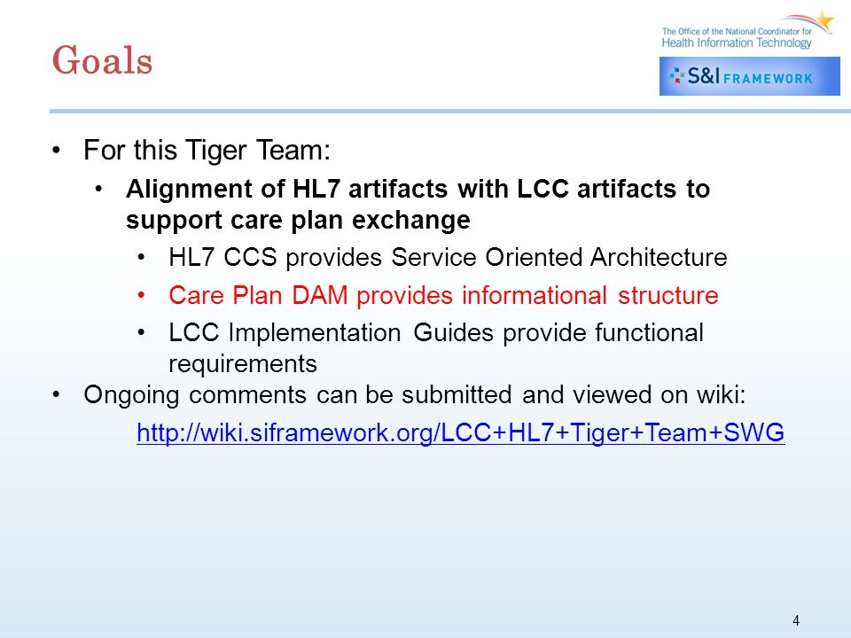 4 For this Tiger Team: Alignment of HL7 artifacts with LCC artifacts to support care plan exchange HL7 CCS provides Service Oriented Architecture Care Plan DAM provides informational structure LCC Implementation Guides provide functional requirements Ongoing comments can be submitted and viewed on wiki: http://wiki.siframework.org/LCC+HL7+Tiger+Team+SWG Goals