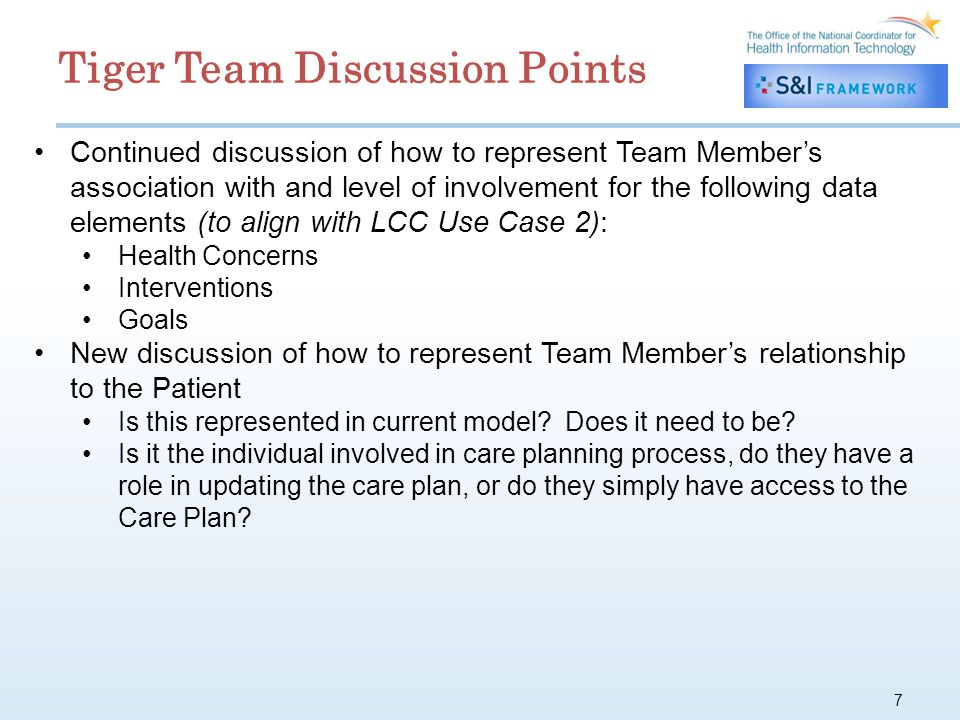 7 Continued discussion of how to represent Team Members association with and level of involvement for the following data elements (to align with LCC Use Case 2): Health Concerns Interventions Goals New discussion of how to represent Team Members relationship to the Patient Is this represented in current model.