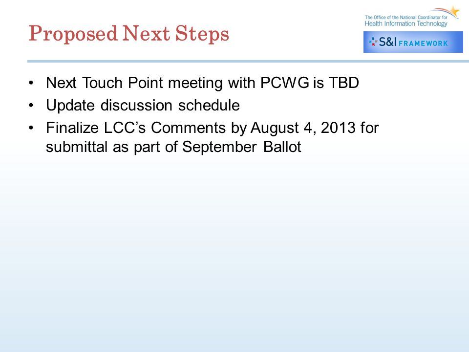 Proposed Next Steps Next Touch Point meeting with PCWG is TBD Update discussion schedule Finalize LCCs Comments by August 4, 2013 for submittal as part of September Ballot