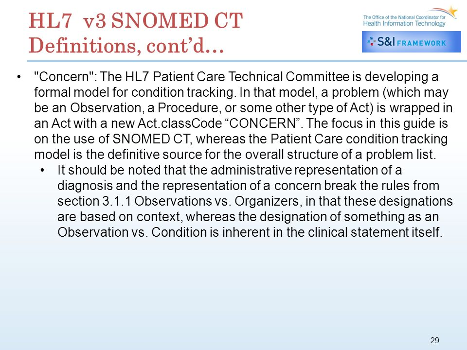 29 HL7 v3 SNOMED CT Definitions, contd… Concern : The HL7 Patient Care Technical Committee is developing a formal model for condition tracking.