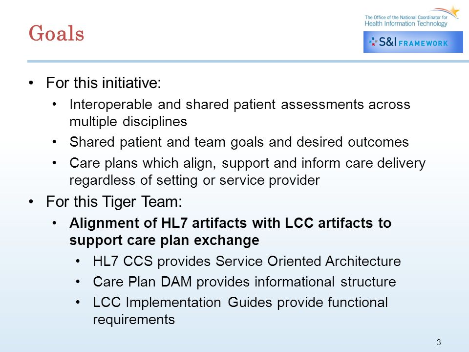 3 For this initiative: Interoperable and shared patient assessments across multiple disciplines Shared patient and team goals and desired outcomes Care plans which align, support and inform care delivery regardless of setting or service provider For this Tiger Team: Alignment of HL7 artifacts with LCC artifacts to support care plan exchange HL7 CCS provides Service Oriented Architecture Care Plan DAM provides informational structure LCC Implementation Guides provide functional requirements Goals