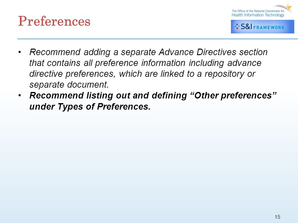 15 Preferences Recommend adding a separate Advance Directives section that contains all preference information including advance directive preferences, which are linked to a repository or separate document.