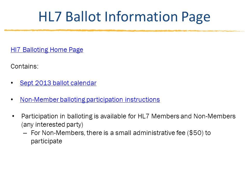 HL7 Ballot Information Page Hl7 Balloting Home Page Contains: Sept 2013 ballot calendar Non-Member balloting participation instructions Participation in balloting is available for HL7 Members and Non-Members (any interested party) – For Non-Members, there is a small administrative fee ($50) to participate