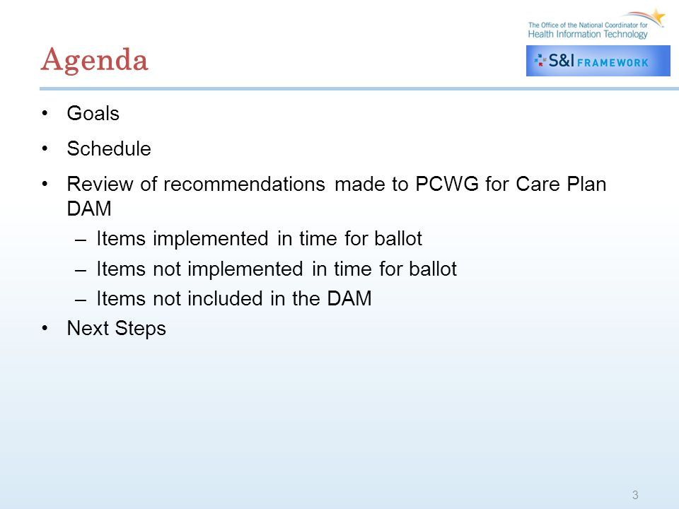 Agenda Goals Schedule Review of recommendations made to PCWG for Care Plan DAM –Items implemented in time for ballot –Items not implemented in time for ballot –Items not included in the DAM Next Steps 3