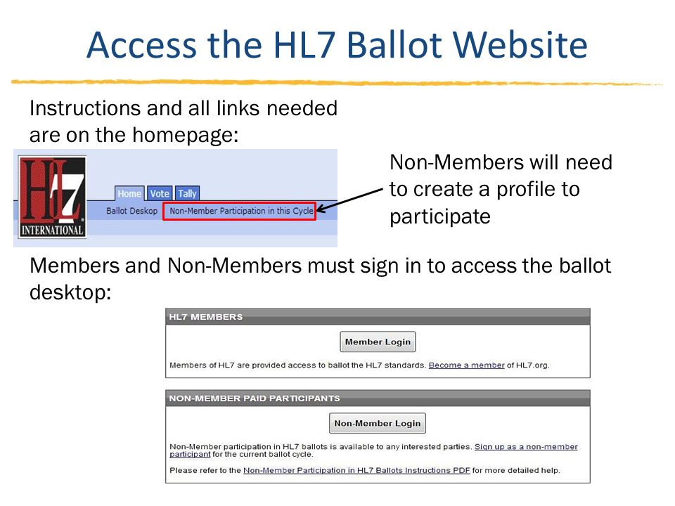 Access the HL7 Ballot Website Instructions and all links needed are on the homepage: Members and Non-Members must sign in to access the ballot desktop: Non-Members will need to create a profile to participate