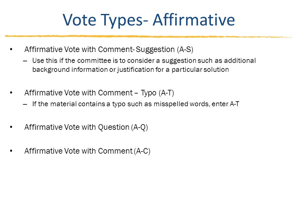 Vote Types- Affirmative Affirmative Vote with Comment- Suggestion (A-S) – Use this if the committee is to consider a suggestion such as additional background information or justification for a particular solution Affirmative Vote with Comment – Typo (A-T) – If the material contains a typo such as misspelled words, enter A-T Affirmative Vote with Question (A-Q) Affirmative Vote with Comment (A-C)