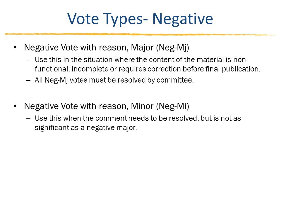 Vote Types- Negative Negative Vote with reason, Major (Neg-Mj) – Use this in the situation where the content of the material is non- functional, incomplete or requires correction before final publication.