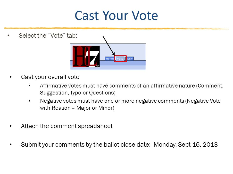Cast Your Vote Cast your overall vote Affirmative votes must have comments of an affirmative nature (Comment, Suggestion, Typo or Questions) Negative votes must have one or more negative comments (Negative Vote with Reason – Major or Minor) Attach the comment spreadsheet Submit your comments by the ballot close date: Monday, Sept 16, 2013 Select the Vote tab: