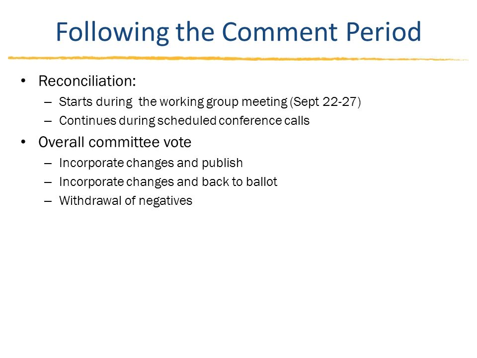 Following the Comment Period Reconciliation: – Starts during the working group meeting (Sept 22-27) – Continues during scheduled conference calls Overall committee vote – Incorporate changes and publish – Incorporate changes and back to ballot – Withdrawal of negatives