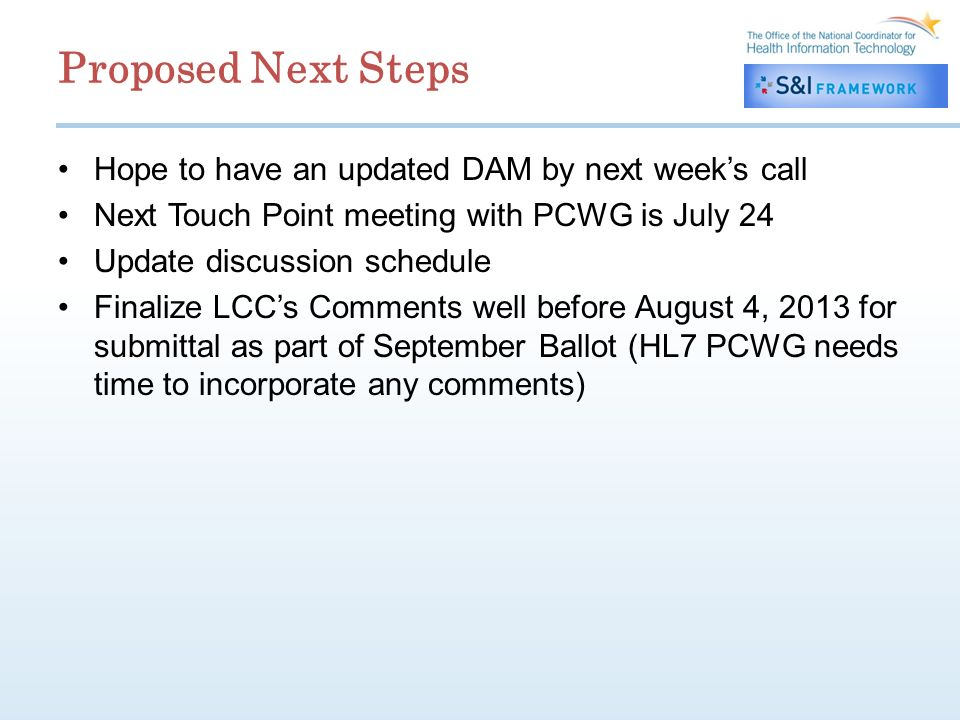 Proposed Next Steps Hope to have an updated DAM by next weeks call Next Touch Point meeting with PCWG is July 24 Update discussion schedule Finalize LCCs Comments well before August 4, 2013 for submittal as part of September Ballot (HL7 PCWG needs time to incorporate any comments)