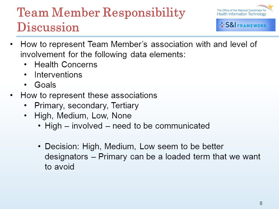 8 How to represent Team Members association with and level of involvement for the following data elements: Health Concerns Interventions Goals How to represent these associations Primary, secondary, Tertiary High, Medium, Low, None High – involved – need to be communicated Decision: High, Medium, Low seem to be better designators – Primary can be a loaded term that we want to avoid Team Member Responsibility Discussion