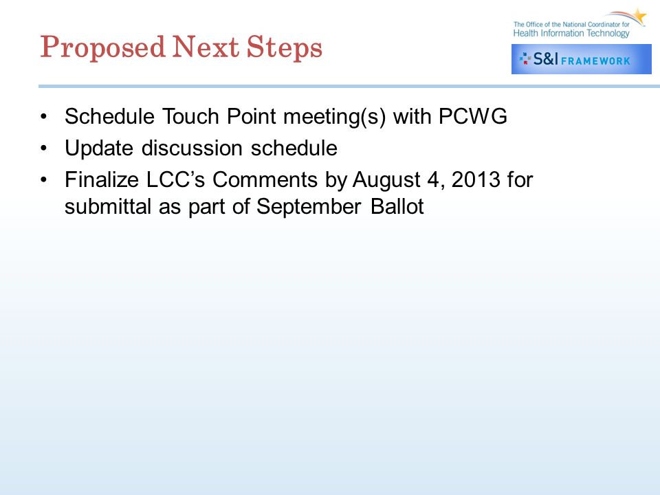 Proposed Next Steps Schedule Touch Point meeting(s) with PCWG Update discussion schedule Finalize LCCs Comments by August 4, 2013 for submittal as part of September Ballot