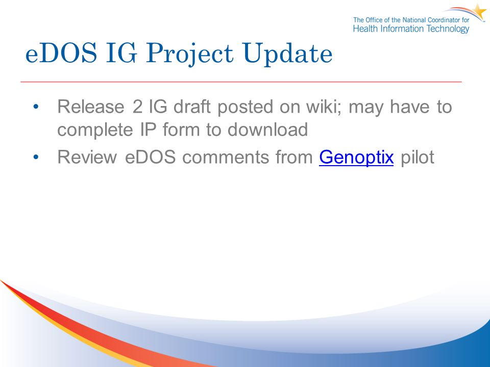 eDOS IG Project Update Release 2 IG draft posted on wiki; may have to complete IP form to download Review eDOS comments from Genoptix pilotGenoptix