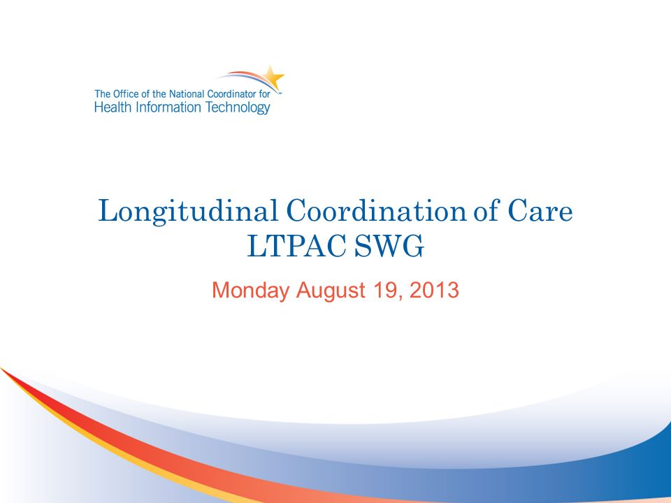 Longitudinal Coordination of Care LTPAC SWG Monday August 19, 2013