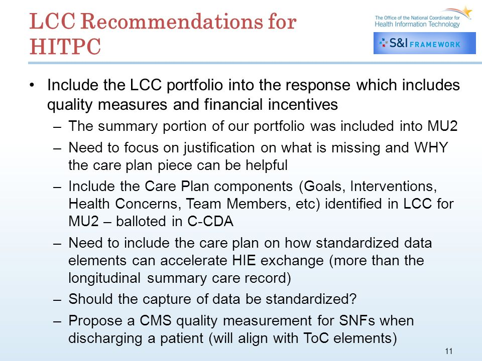 LCC Recommendations for HITPC Include the LCC portfolio into the response which includes quality measures and financial incentives –The summary portion of our portfolio was included into MU2 –Need to focus on justification on what is missing and WHY the care plan piece can be helpful –Include the Care Plan components (Goals, Interventions, Health Concerns, Team Members, etc) identified in LCC for MU2 – balloted in C-CDA –Need to include the care plan on how standardized data elements can accelerate HIE exchange (more than the longitudinal summary care record) –Should the capture of data be standardized.