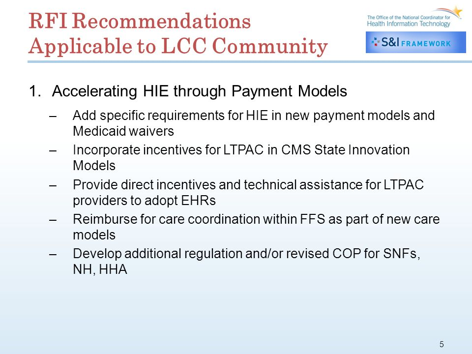 RFI Recommendations Applicable to LCC Community 1.Accelerating HIE through Payment Models –Add specific requirements for HIE in new payment models and Medicaid waivers –Incorporate incentives for LTPAC in CMS State Innovation Models –Provide direct incentives and technical assistance for LTPAC providers to adopt EHRs –Reimburse for care coordination within FFS as part of new care models –Develop additional regulation and/or revised COP for SNFs, NH, HHA 5