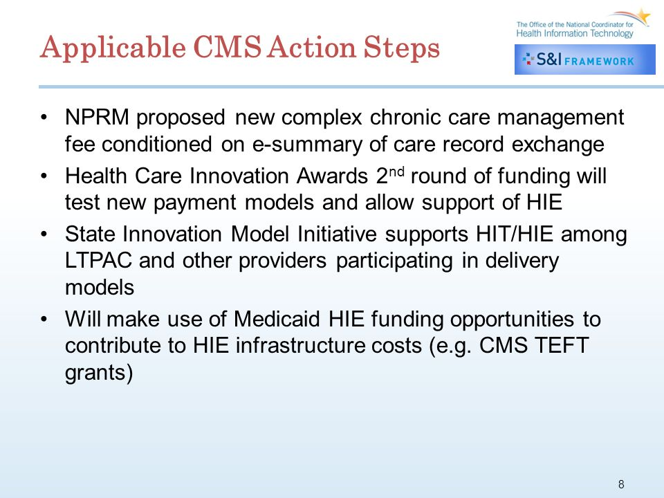Applicable CMS Action Steps NPRM proposed new complex chronic care management fee conditioned on e-summary of care record exchange Health Care Innovation Awards 2 nd round of funding will test new payment models and allow support of HIE State Innovation Model Initiative supports HIT/HIE among LTPAC and other providers participating in delivery models Will make use of Medicaid HIE funding opportunities to contribute to HIE infrastructure costs (e.g.