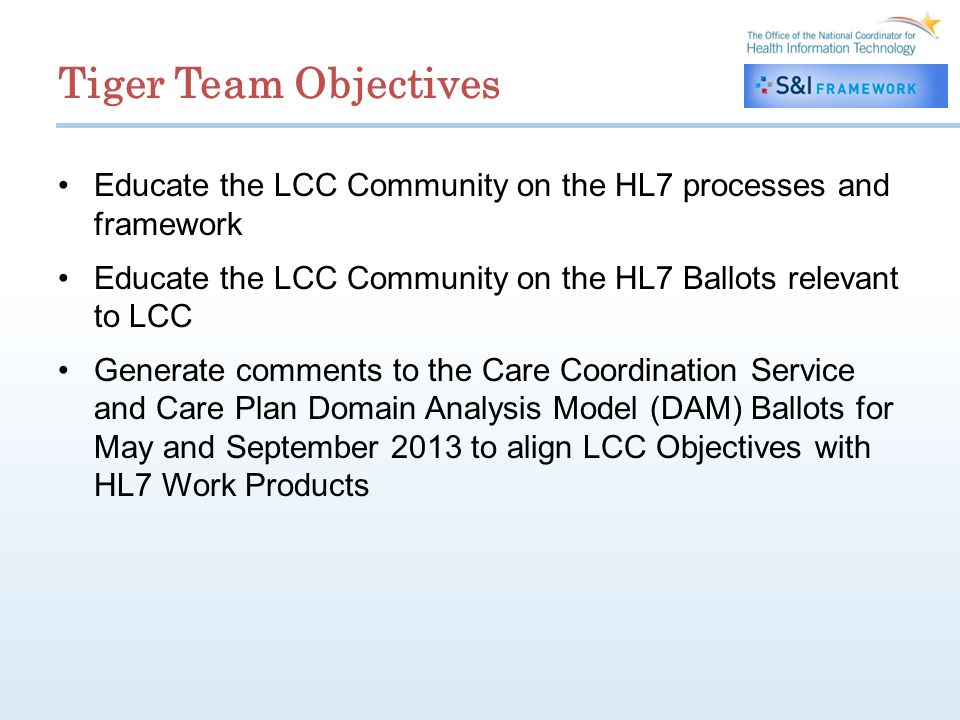 Tiger Team Objectives Educate the LCC Community on the HL7 processes and framework Educate the LCC Community on the HL7 Ballots relevant to LCC Generate comments to the Care Coordination Service and Care Plan Domain Analysis Model (DAM) Ballots for May and September 2013 to align LCC Objectives with HL7 Work Products