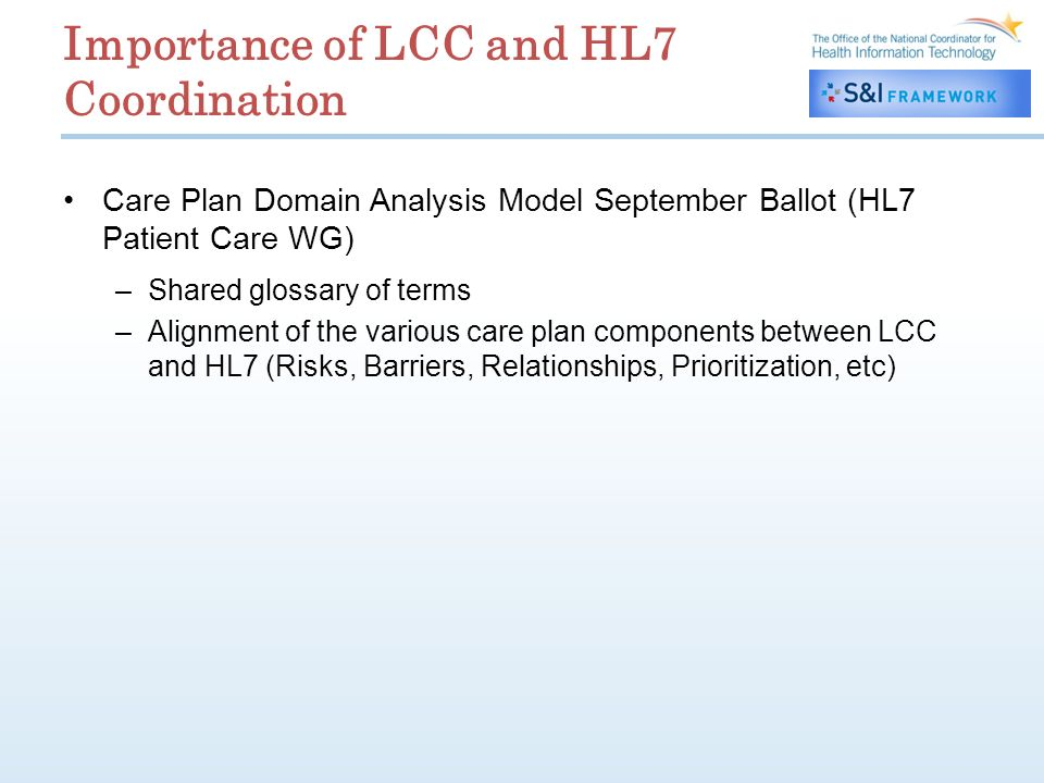 Importance of LCC and HL7 Coordination Care Plan Domain Analysis Model September Ballot (HL7 Patient Care WG) –Shared glossary of terms –Alignment of the various care plan components between LCC and HL7 (Risks, Barriers, Relationships, Prioritization, etc)