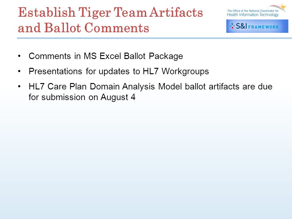 Establish Tiger Team Artifacts and Ballot Comments Comments in MS Excel Ballot Package Presentations for updates to HL7 Workgroups HL7 Care Plan Domain Analysis Model ballot artifacts are due for submission on August 4