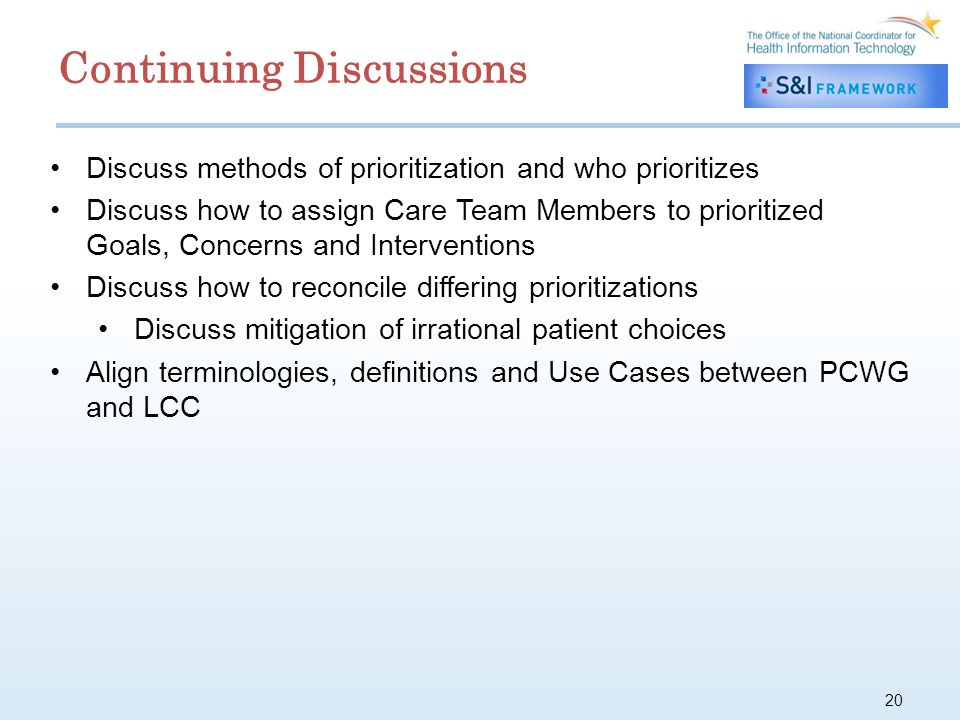 20 Discuss methods of prioritization and who prioritizes Discuss how to assign Care Team Members to prioritized Goals, Concerns and Interventions Discuss how to reconcile differing prioritizations Discuss mitigation of irrational patient choices Align terminologies, definitions and Use Cases between PCWG and LCC Continuing Discussions