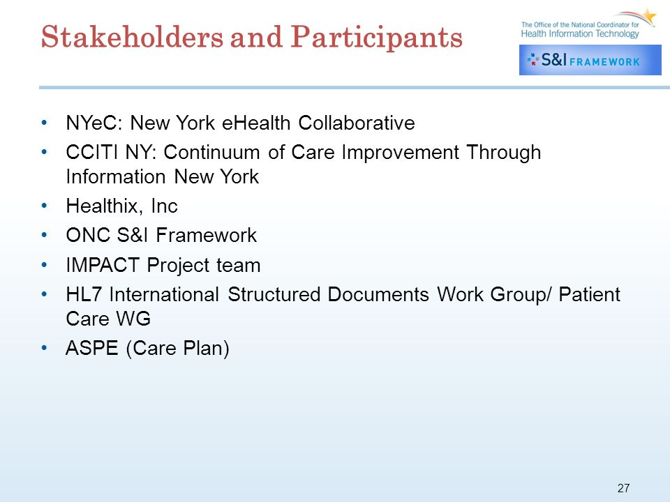 27 Stakeholders and Participants NYeC: New York eHealth Collaborative CCITI NY: Continuum of Care Improvement Through Information New York Healthix, Inc ONC S&I Framework IMPACT Project team HL7 International Structured Documents Work Group/ Patient Care WG ASPE (Care Plan)