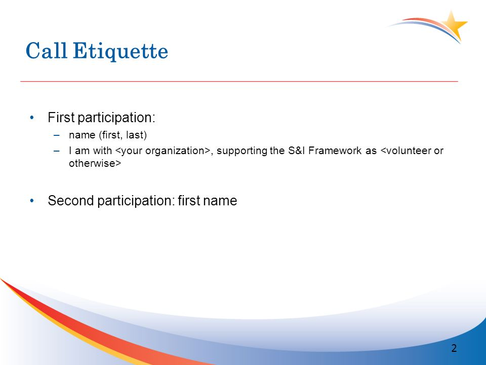 Call Etiquette First participation: –name (first, last) –I am with, supporting the S&I Framework as Second participation: first name 2