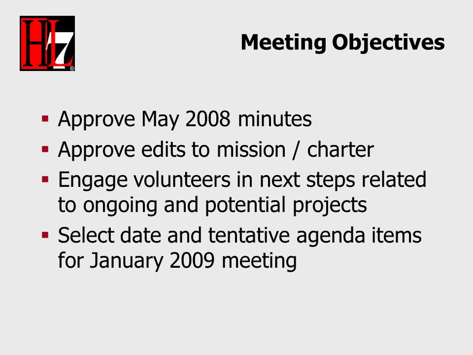 Meeting Objectives Approve May 2008 minutes Approve edits to mission / charter Engage volunteers in next steps related to ongoing and potential projects Select date and tentative agenda items for January 2009 meeting