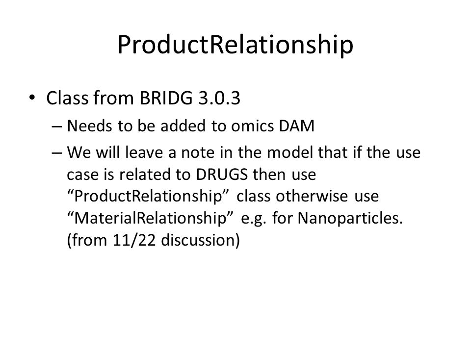 ProductRelationship Class from BRIDG 3.0.3 – Needs to be added to omics DAM – We will leave a note in the model that if the use case is related to DRUGS then use ProductRelationship class otherwise use MaterialRelationship e.g.