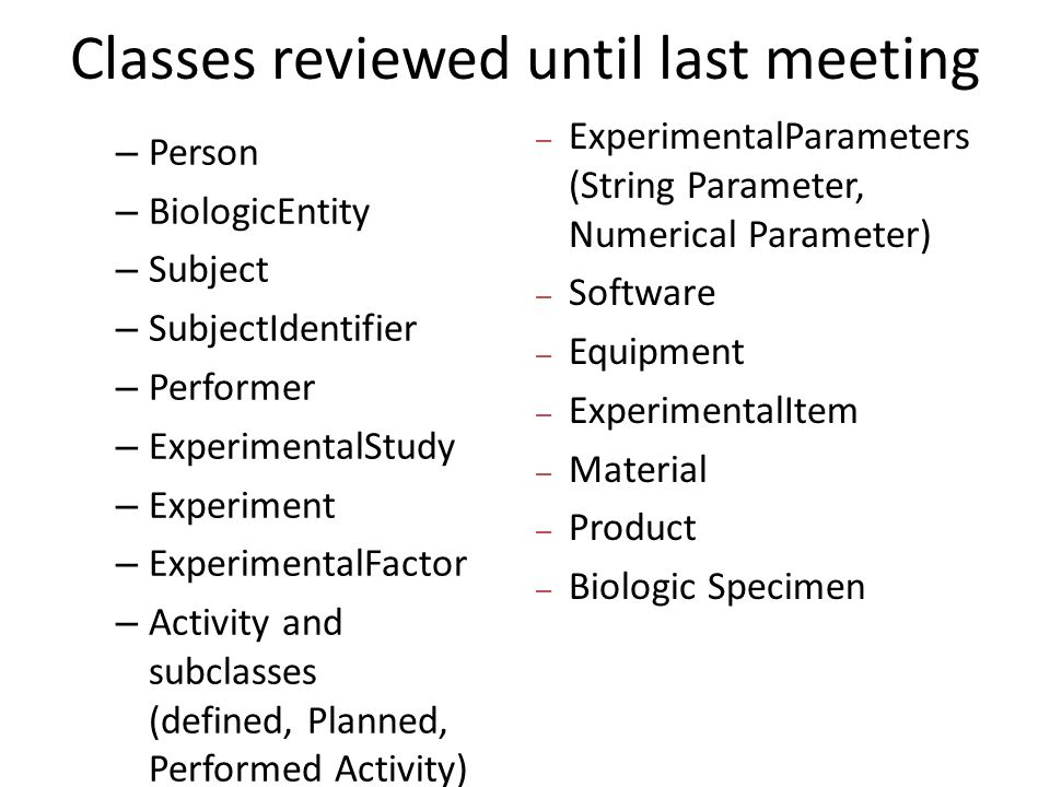 Classes reviewed until last meeting – Person – BiologicEntity – Subject – SubjectIdentifier – Performer – ExperimentalStudy – Experiment – ExperimentalFactor – Activity and subclasses (defined, Planned, Performed Activity) – ExperimentalParameters (String Parameter, Numerical Parameter) – Software – Equipment – ExperimentalItem – Material – Product – Biologic Specimen