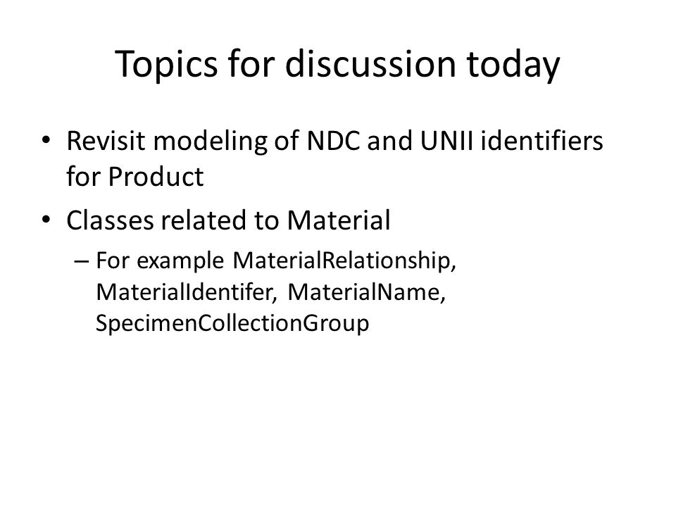Topics for discussion today Revisit modeling of NDC and UNII identifiers for Product Classes related to Material – For example MaterialRelationship, MaterialIdentifer, MaterialName, SpecimenCollectionGroup