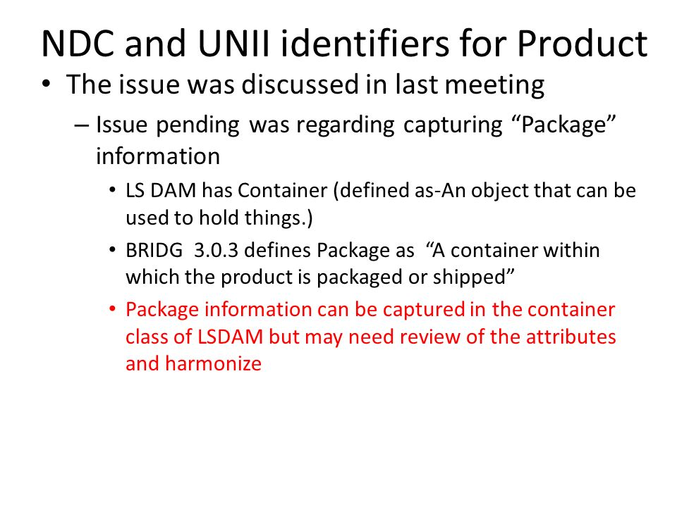 NDC and UNII identifiers for Product The issue was discussed in last meeting – Issue pending was regarding capturing Package information LS DAM has Container (defined as-An object that can be used to hold things.) BRIDG 3.0.3 defines Package as A container within which the product is packaged or shipped Package information can be captured in the container class of LSDAM but may need review of the attributes and harmonize