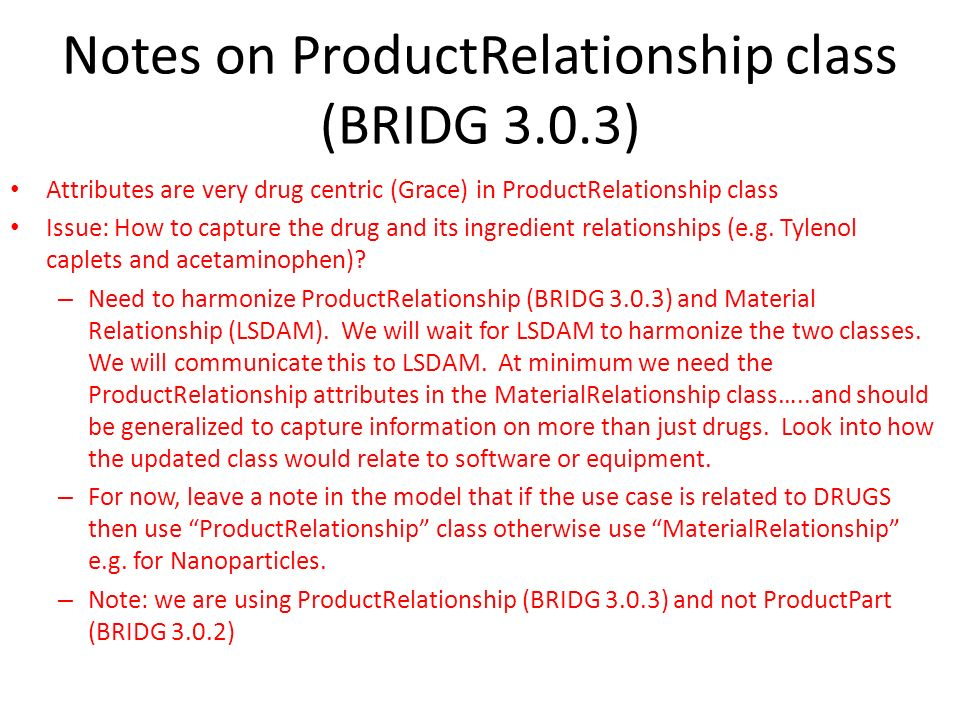 Notes on ProductRelationship class (BRIDG 3.0.3) Attributes are very drug centric (Grace) in ProductRelationship class Issue: How to capture the drug and its ingredient relationships (e.g.