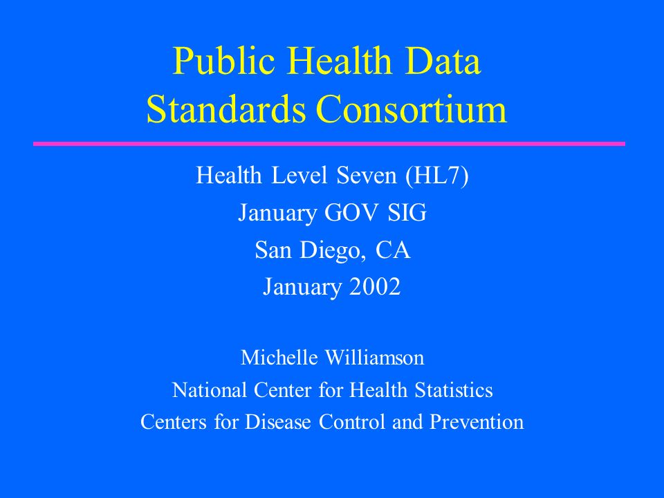 Public Health Data Standards Consortium Health Level Seven (HL7) January GOV SIG San Diego, CA January 2002 Michelle Williamson National Center for Health Statistics Centers for Disease Control and Prevention