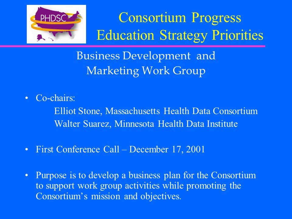 Consortium Progress Education Strategy Priorities Business Development and Marketing Work Group Co-chairs: Elliot Stone, Massachusetts Health Data Consortium Walter Suarez, Minnesota Health Data Institute First Conference Call – December 17, 2001 Purpose is to develop a business plan for the Consortium to support work group activities while promoting the Consortiums mission and objectives.