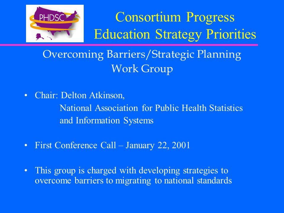 Consortium Progress Education Strategy Priorities Overcoming Barriers/Strategic Planning Work Group Chair: Delton Atkinson, National Association for Public Health Statistics and Information Systems First Conference Call – January 22, 2001 This group is charged with developing strategies to overcome barriers to migrating to national standards