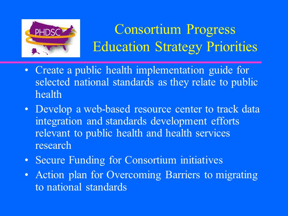 Consortium Progress Education Strategy Priorities Create a public health implementation guide for selected national standards as they relate to public health Develop a web-based resource center to track data integration and standards development efforts relevant to public health and health services research Secure Funding for Consortium initiatives Action plan for Overcoming Barriers to migrating to national standards