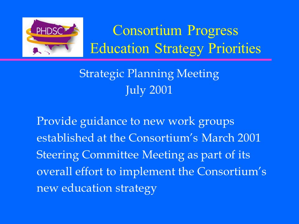 Consortium Progress Education Strategy Priorities Strategic Planning Meeting July 2001 Provide guidance to new work groups established at the Consortiums March 2001 Steering Committee Meeting as part of its overall effort to implement the Consortiums new education strategy