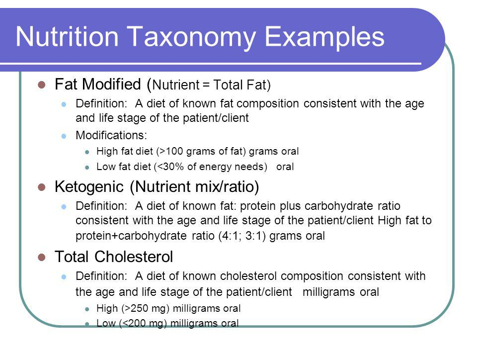 Nutrition Taxonomy Examples Fat Modified ( Nutrient = Total Fat) Definition: A diet of known fat composition consistent with the age and life stage of the patient/client Modifications: High fat diet (>100 grams of fat) grams oral Low fat diet (<30% of energy needs) oral Ketogenic (Nutrient mix/ratio) Definition: A diet of known fat: protein plus carbohydrate ratio consistent with the age and life stage of the patient/client High fat to protein+carbohydrate ratio (4:1; 3:1) grams oral Total Cholesterol Definition: A diet of known cholesterol composition consistent with the age and life stage of the patient/client milligrams oral High (>250 mg) milligrams oral Low (<200 mg) milligrams oral